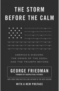 George Friedman's The Storm Before the Calm America's Discord, the Coming Crisis of the 2020s, and the Triumph Beyond